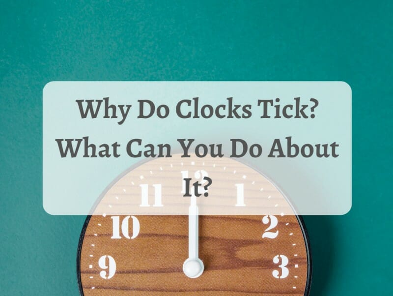 Why Do Clocks Tick What Can You Do About It